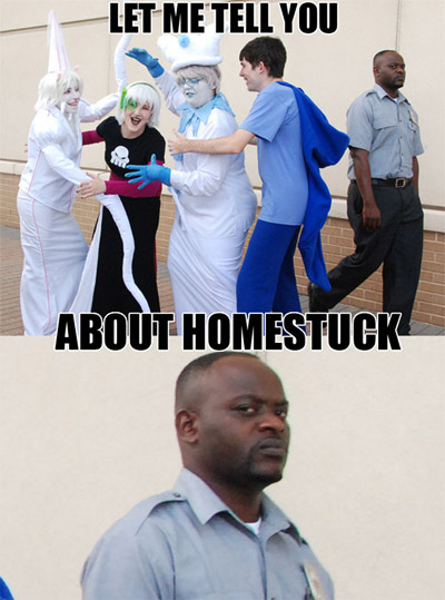 "Meme of cosplayers with a security guard in the background with a disgusted face, with text saying ""Let me tell you about Homestruck"""